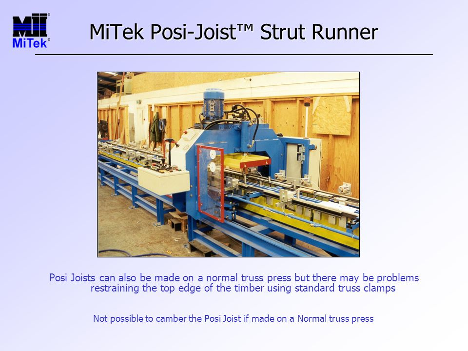 MiTek Posi-Joist™ Strut Runner Posi Joists can also be made on a normal truss press but there may be problems restraining the top edge of the timber using standard truss clamps Not possible to camber the Posi Joist if made on a Normal truss press