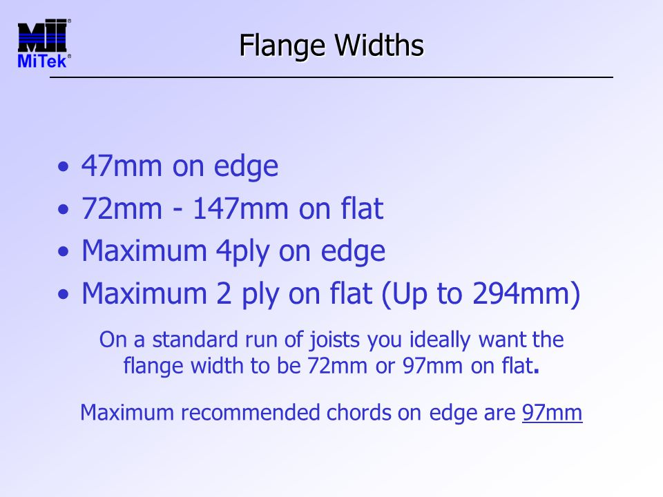 Flange Widths 47mm on edge 72mm - 147mm on flat Maximum 4ply on edge Maximum 2 ply on flat (Up to 294mm) On a standard run of joists you ideally want the flange width to be 72mm or 97mm on flat.