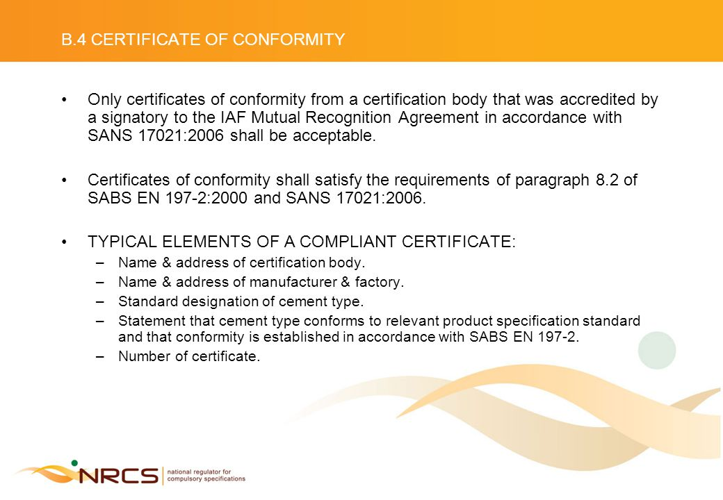 B.4 CERTIFICATE OF CONFORMITY Only certificates of conformity from a certification body that was accredited by a signatory to the IAF Mutual Recognition Agreement in accordance with SANS 17021:2006 shall be acceptable.