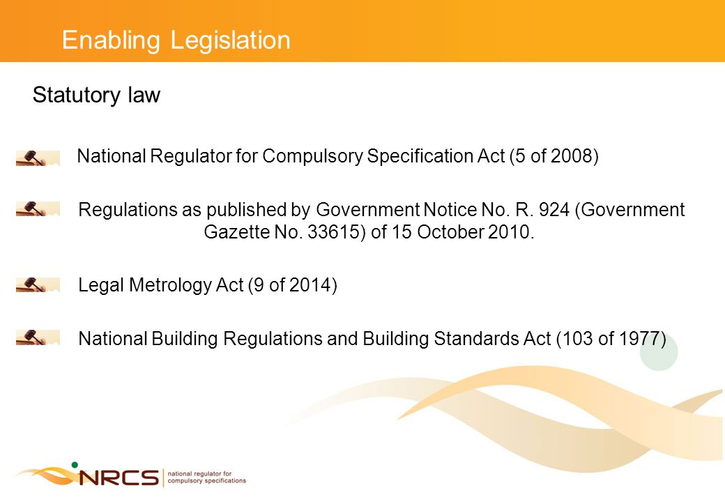 Enabling Legislation Statutory law National Regulator for Compulsory Specification Act (5 of 2008) Regulations as published by Government Notice No.