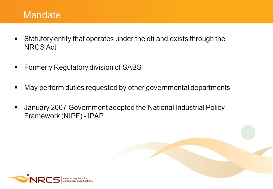 Mandate  Statutory entity that operates under the dti and exists through the NRCS Act  Formerly Regulatory division of SABS  May perform duties requested by other governmental departments  January 2007 Government adopted the National Industrial Policy Framework (NIPF) - iPAP