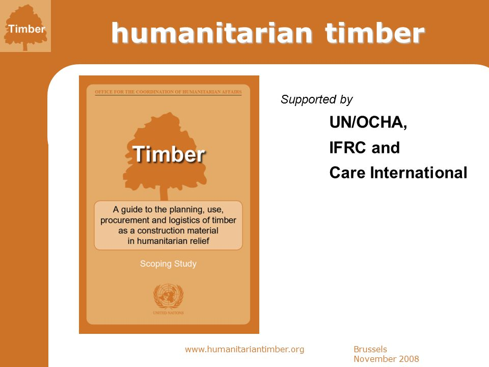 Brussels November 2008 www.humanitariantimber.org humanitarian timber Supported by UN/OCHA, IFRC and Care International