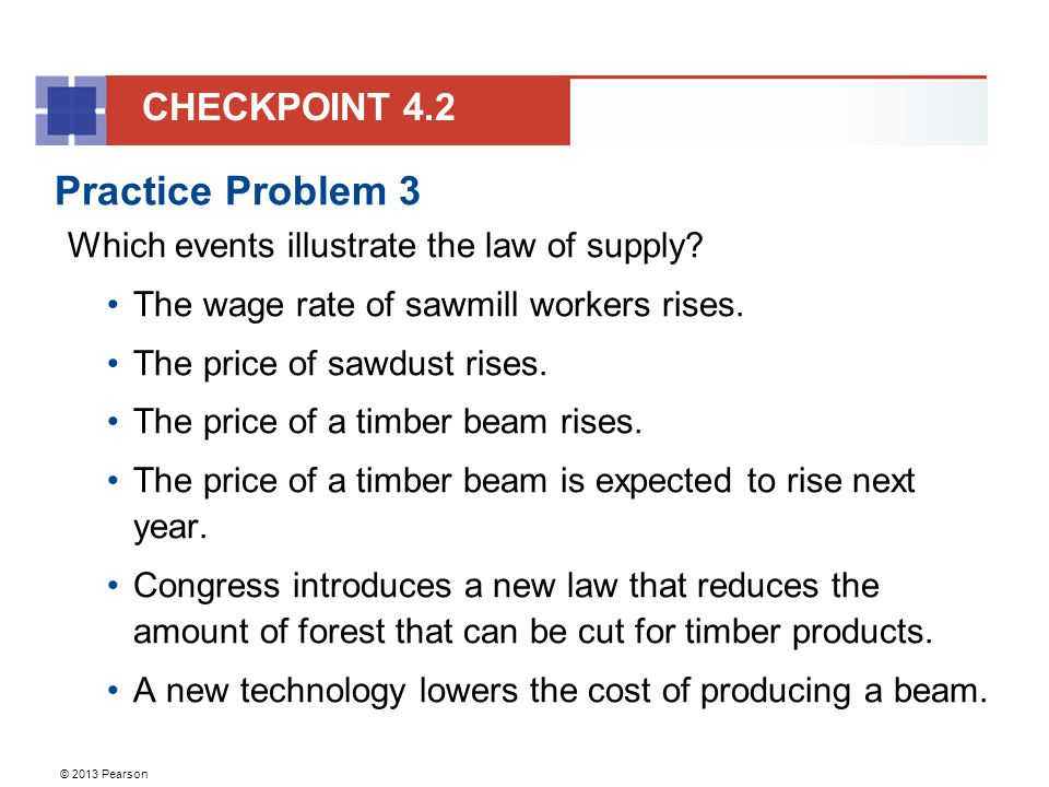 © 2013 Pearson Practice Problem 3 Which events illustrate the law of supply.