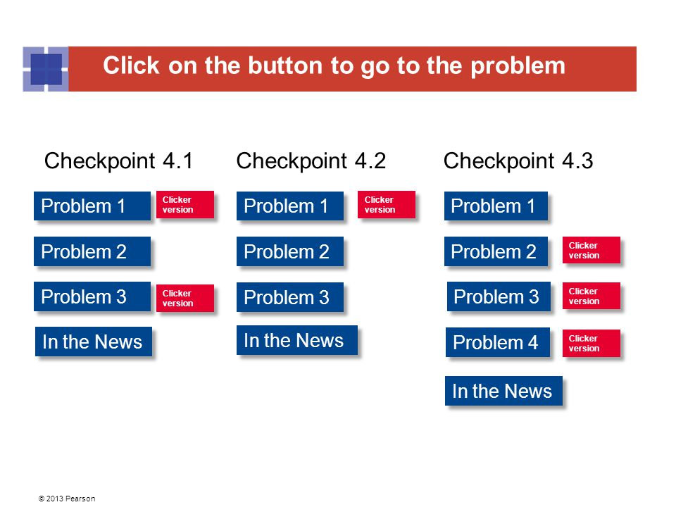 Click on the button to go to the problem © 2013 Pearson Problem 1 Problem 2 Problem 3 Problem 1 Problem 2 Problem 1 Problem 2 Clicker version Clicker version Clicker version Clicker version Clicker version Clicker version Problem 3 Problem 4 Clicker version Clicker version Clicker version Clicker version Clicker version Clicker version Checkpoint 4.1Checkpoint 4.2Checkpoint 4.3 In the News
