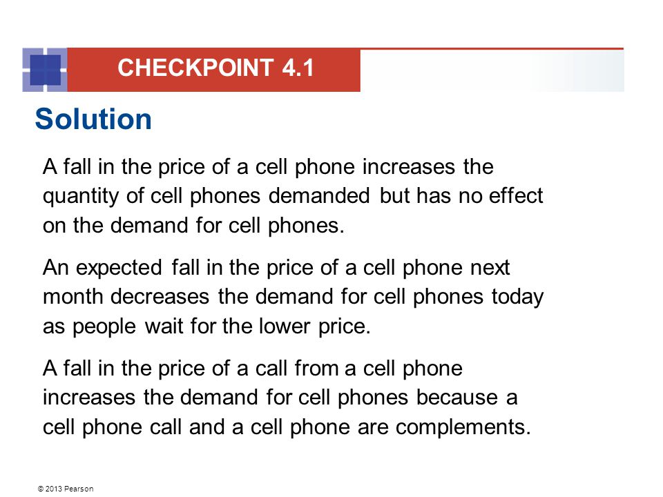 © 2013 Pearson Solution A fall in the price of a cell phone increases the quantity of cell phones demanded but has no effect on the demand for cell phones.