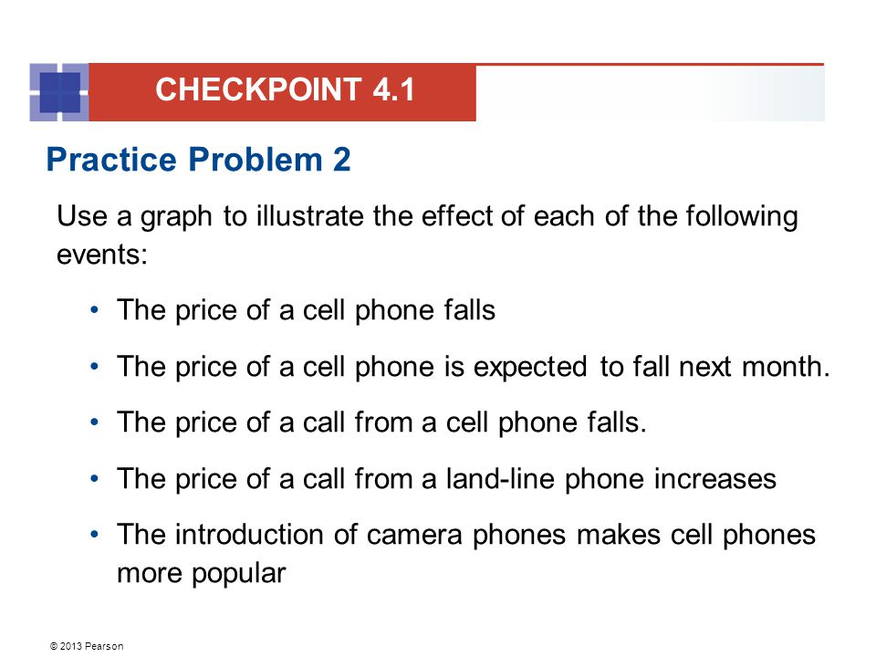 © 2013 Pearson Practice Problem 2 Use a graph to illustrate the effect of each of the following events: The price of a cell phone falls The price of a cell phone is expected to fall next month.
