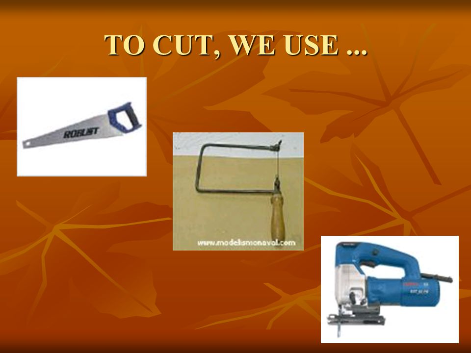 TO CUT, WE USE...