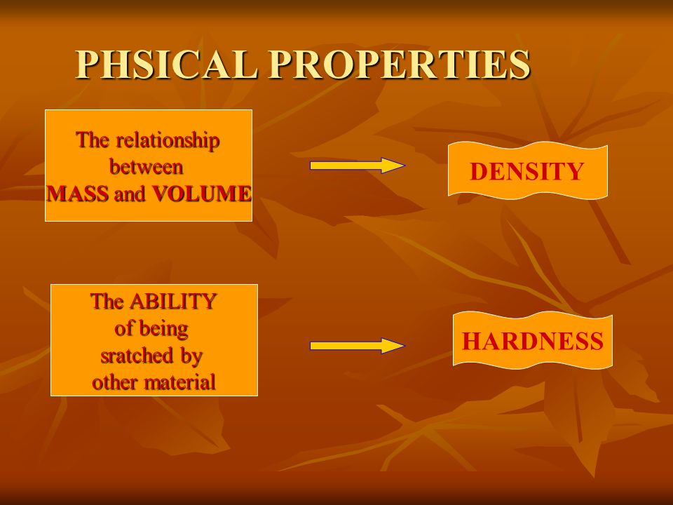 PHSICAL PROPERTIES The relationship The relationshipbetween MASS and VOLUME DENSITY The ABILITY The ABILITY of being sratched by other material HARDNESS
