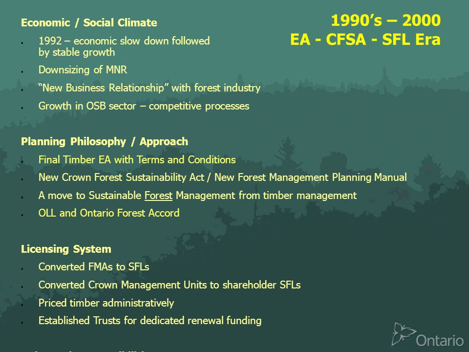 1990's – 2000 EA - CFSA - SFL Era Economic / Social Climate  1992 – economic slow down followed by stable growth  Downsizing of MNR  New Business Relationship with forest industry  Growth in OSB sector – competitive processes Planning Philosophy / Approach  Final Timber EA with Terms and Conditions  New Crown Forest Sustainability Act / New Forest Management Planning Manual  A move to Sustainable Forest Management from timber management  OLL and Ontario Forest Accord Licensing System  Converted FMAs to SFLs  Converted Crown Management Units to shareholder SFLs  Priced timber administratively  Established Trusts for dedicated renewal funding Roles and Responsibilities  Transfer of responsibilities and costs from Crown to industry:  Roads – forest inventory – renewal – compliance inspection