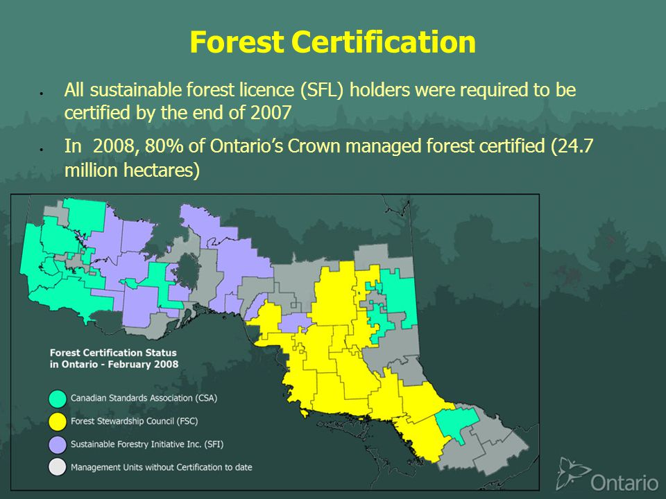 Forest Certification  All sustainable forest licence (SFL) holders were required to be certified by the end of 2007  In 2008, 80% of Ontario's Crown managed forest certified (24.7 million hectares)