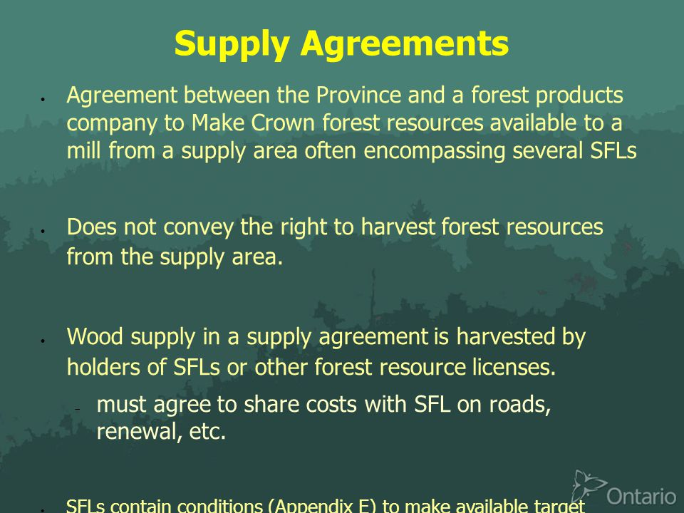 Supply Agreements  Agreement between the Province and a forest products company to Make Crown forest resources available to a mill from a supply area often encompassing several SFLs  Does not convey the right to harvest forest resources from the supply area.