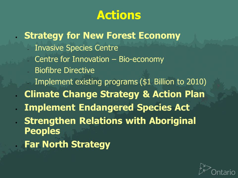 Actions  Strategy for New Forest Economy  Invasive Species Centre  Centre for Innovation – Bio-economy  Biofibre Directive  Implement existing programs ($1 Billion to 2010)  Climate Change Strategy & Action Plan  Implement Endangered Species Act  Strengthen Relations with Aboriginal Peoples  Far North Strategy
