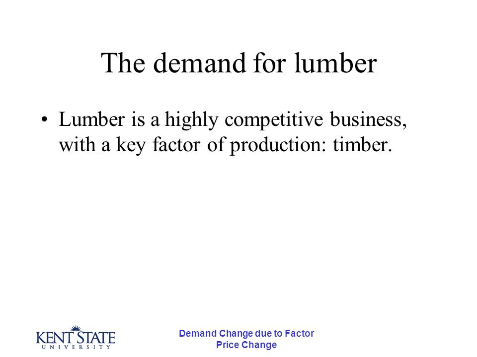 Demand Change due to Factor Price Change The demand for lumber Lumber is a highly competitive business, with a key factor of production: timber Lumber = processed wood ( 2x4, etc) Timber = trees ready for processing