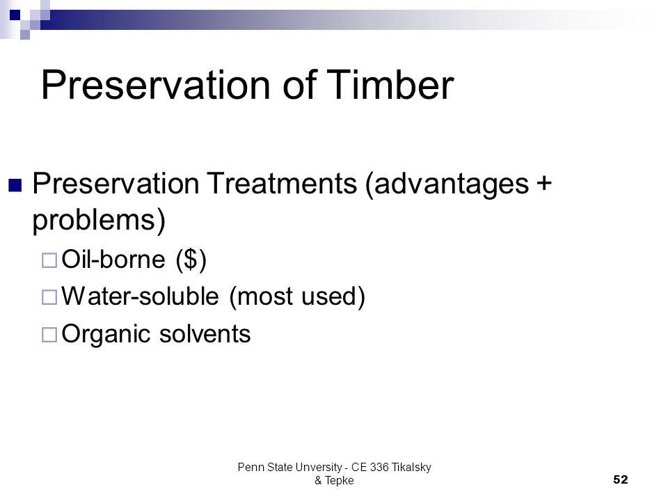Penn State Unversity - CE 336 Tikalsky & Tepke52 Preservation of Timber Preservation Treatments (advantages + problems)  Oil-borne ($)  Water-solubl