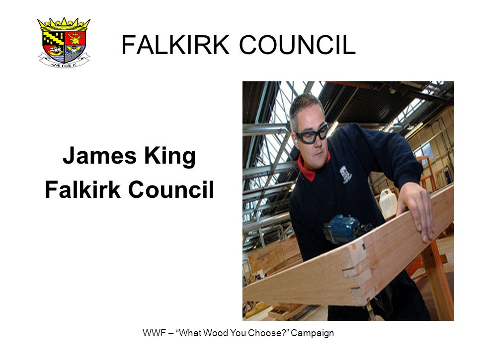 WWF – What Wood You Choose? Campaign FALKIRK COUNCIL James King Falkirk Council