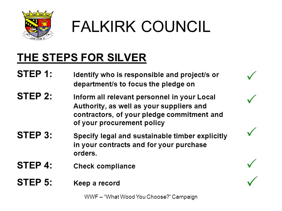 WWF – What Wood You Choose? Campaign FALKIRK COUNCIL THE STEPS FOR SILVER STEP 1: Identify who is responsible and project/s or department/s to focus the pledge on STEP 2: Inform all relevant personnel in your Local Authority, as well as your suppliers and contractors, of your pledge commitment and of your procurement policy STEP 3: Specify legal and sustainable timber explicitly in your contracts and for your purchase orders.
