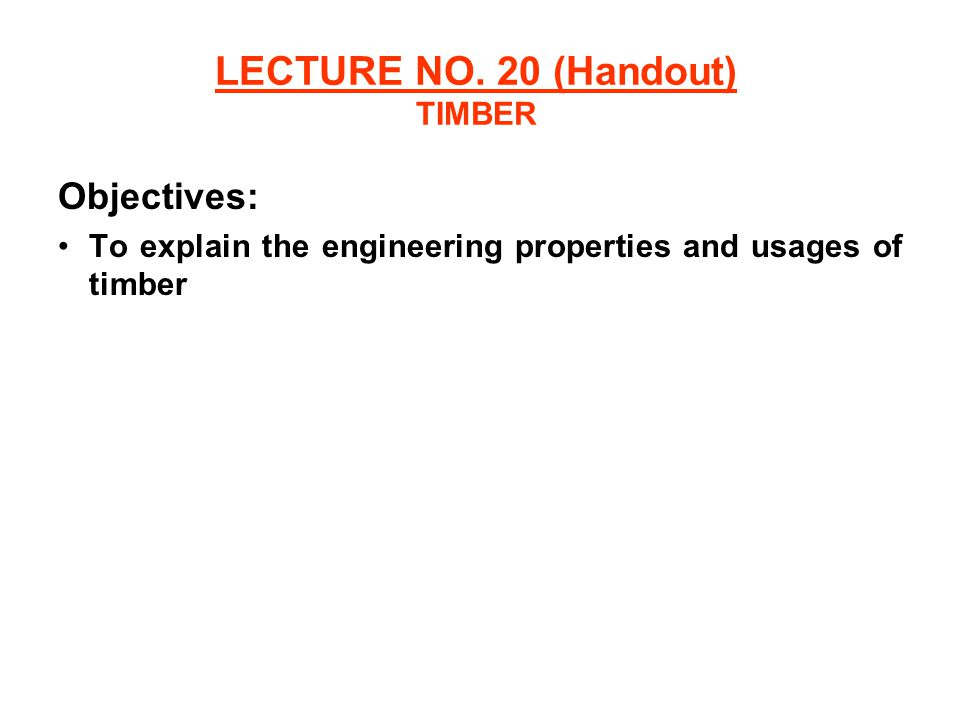 LECTURE NO. 20 (Handout) TIMBER Objectives: To explain the engineering properties and usages of timber