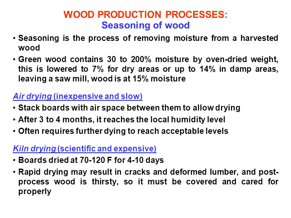 WOOD PRODUCTION PROCESSES: Seasoning of wood Seasoning is the process of removing moisture from a harvested wood Green wood contains 30 to 200% moistu