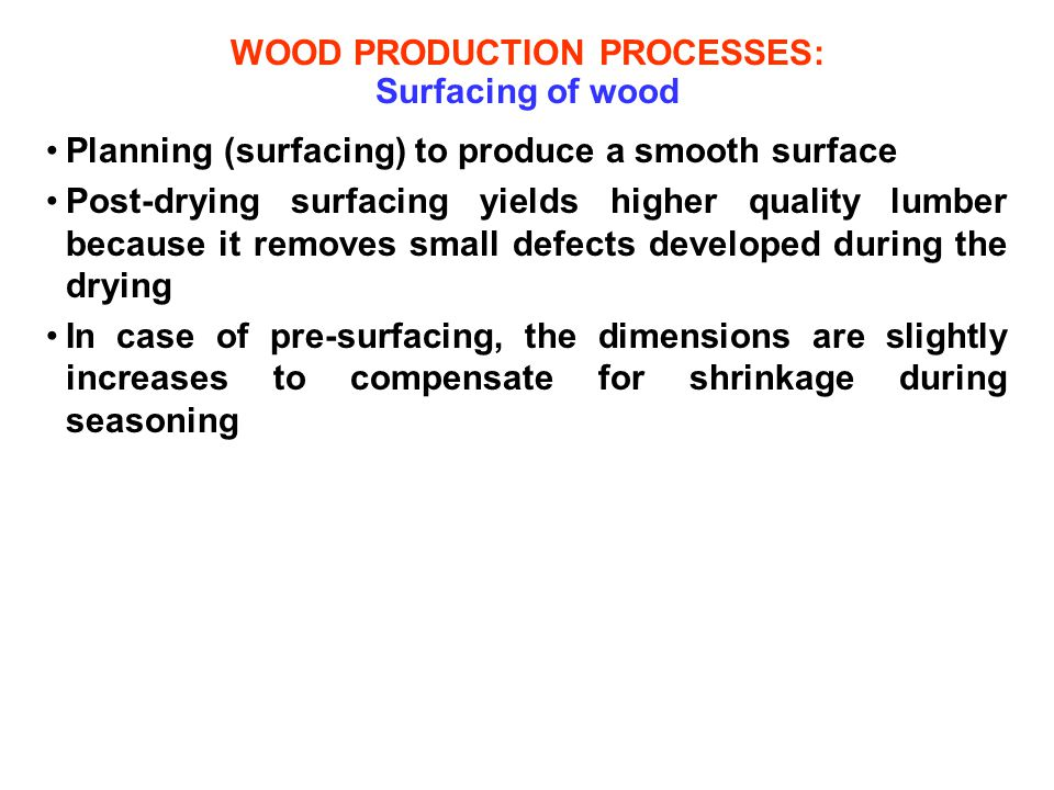 WOOD PRODUCTION PROCESSES: Surfacing of wood Planning (surfacing) to produce a smooth surface Post-drying surfacing yields higher quality lumber becau