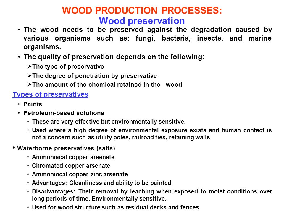 WOOD PRODUCTION PROCESSES: Wood preservation The wood needs to be preserved against the degradation caused by various organisms such as: fungi, bacter