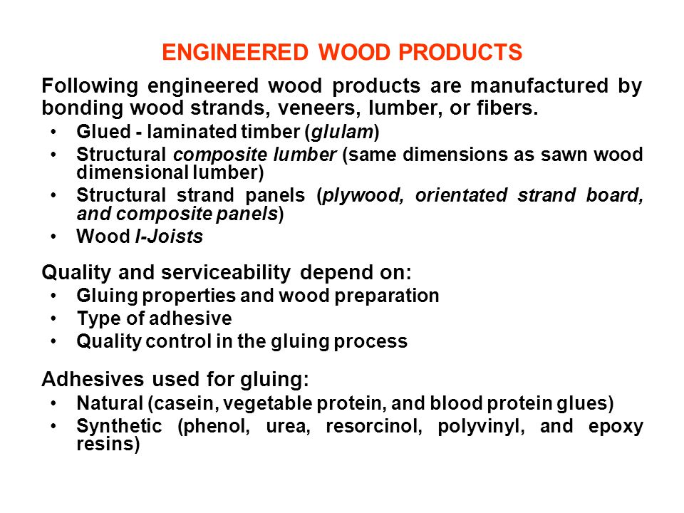 ENGINEERED WOOD PRODUCTS Following engineered wood products are manufactured by bonding wood strands, veneers, lumber, or fibers. Glued - laminated ti