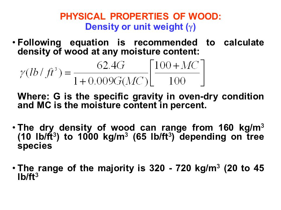 PHYSICAL PROPERTIES OF WOOD: Density or unit weight (  ) Following equation is recommended to calculate density of wood at any moisture content: Wher