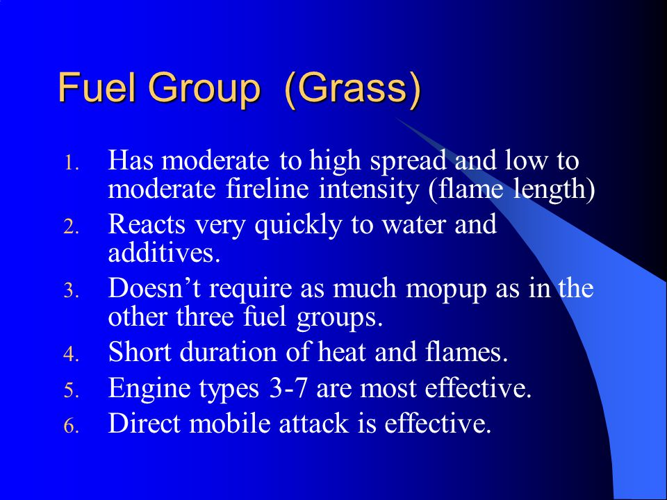 Fuel Group (Grass) 1. Has moderate to high spread and low to moderate fireline intensity (flame length) 2. Reacts very quickly to water and additives.