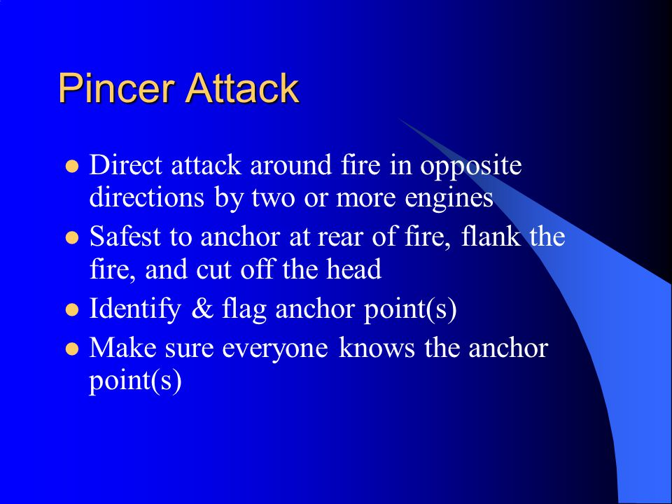 Pincer Attack Direct attack around fire in opposite directions by two or more engines Safest to anchor at rear of fire, flank the fire, and cut off th