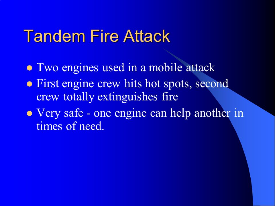 Tandem Fire Attack Two engines used in a mobile attack First engine crew hits hot spots, second crew totally extinguishes fire Very safe - one engine can help another in times of need.