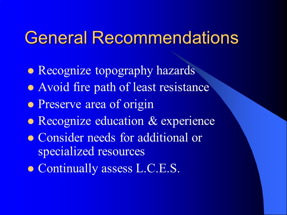 General Recommendations Recognize topography hazards Avoid fire path of least resistance Preserve area of origin Recognize education & experience Consider needs for additional or specialized resources Continually assess L.C.E.S.