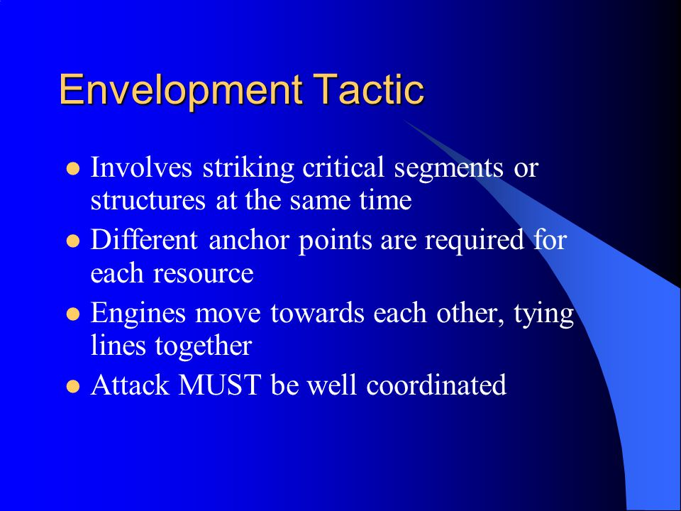 Envelopment Tactic Involves striking critical segments or structures at the same time Different anchor points are required for each resource Engines move towards each other, tying lines together Attack MUST be well coordinated