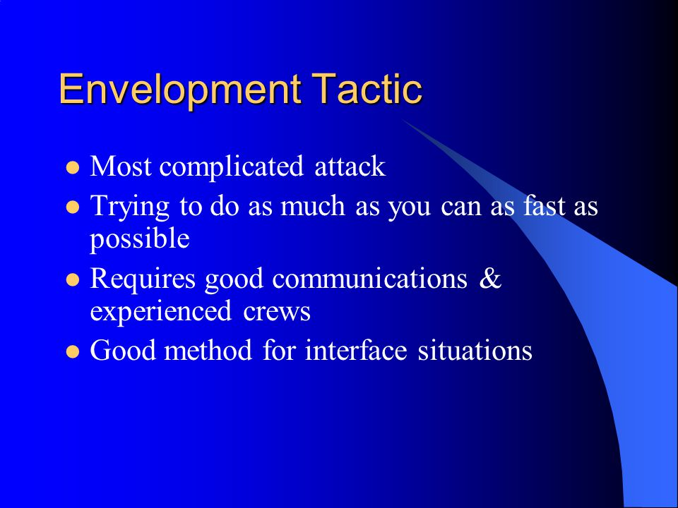 Envelopment Tactic Most complicated attack Trying to do as much as you can as fast as possible Requires good communications & experienced crews Good m