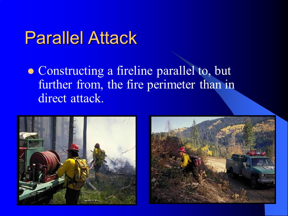 Parallel Attack Constructing a fireline parallel to, but further from, the fire perimeter than in direct attack.