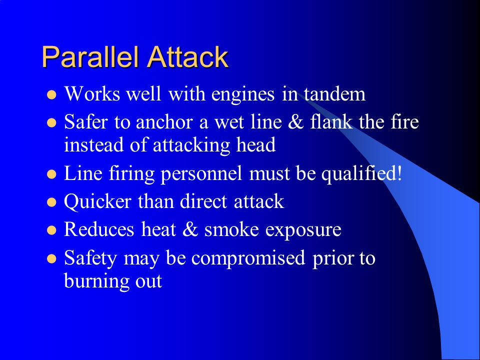 Parallel Attack Works well with engines in tandem Safer to anchor a wet line & flank the fire instead of attacking head Line firing personnel must be qualified.