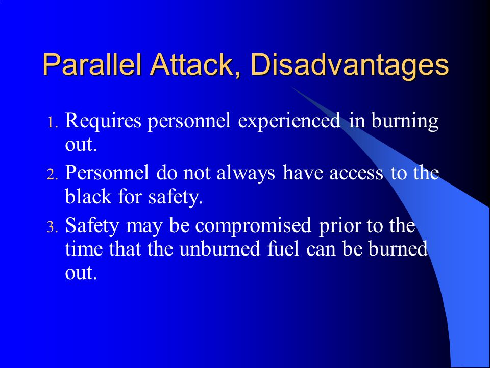 Parallel Attack, Disadvantages 1. Requires personnel experienced in burning out. 2. Personnel do not always have access to the black for safety. 3. Sa