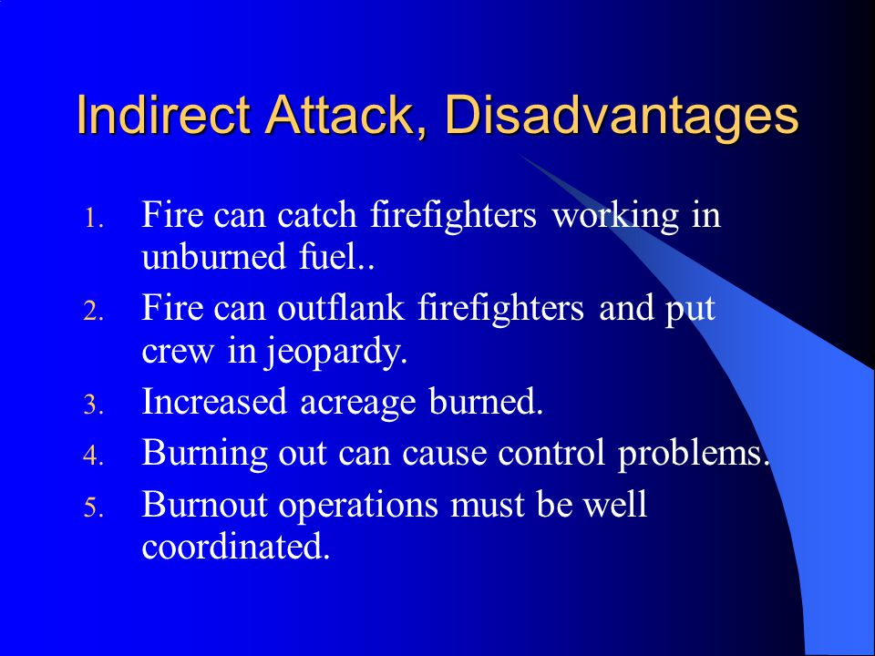 Indirect Attack, Disadvantages 1.Fire can catch firefighters working in unburned fuel..