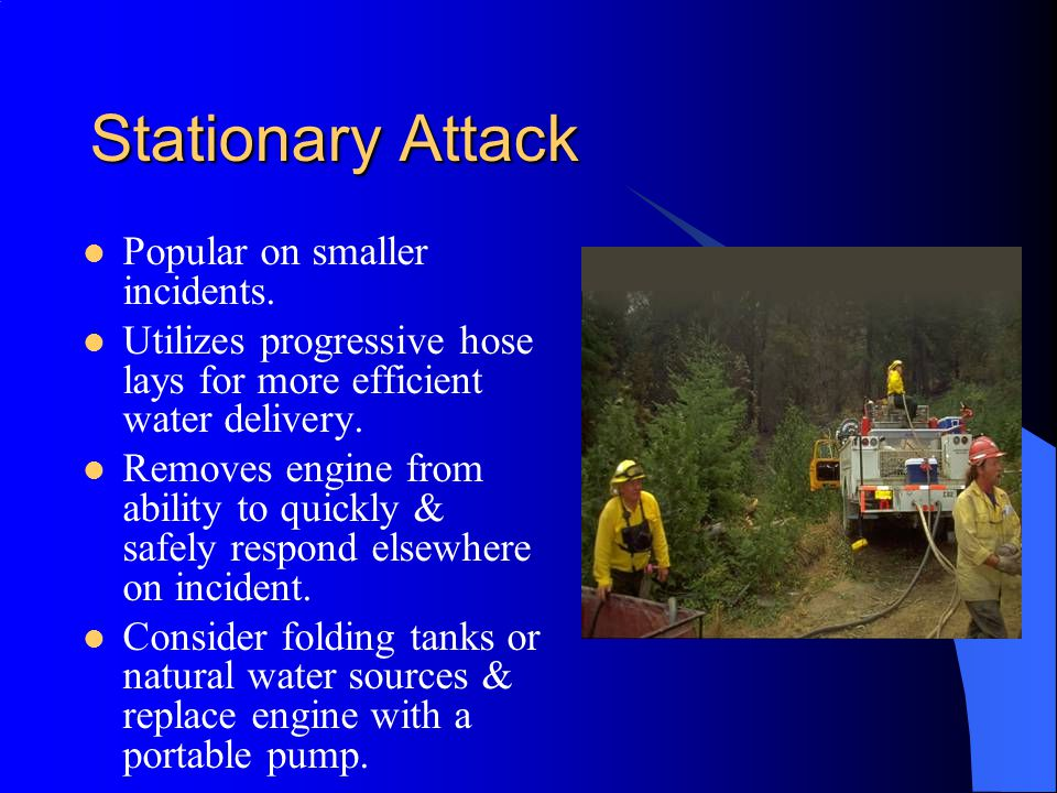 Stationary Attack Popular on smaller incidents. Utilizes progressive hose lays for more efficient water delivery. Removes engine from ability to quick