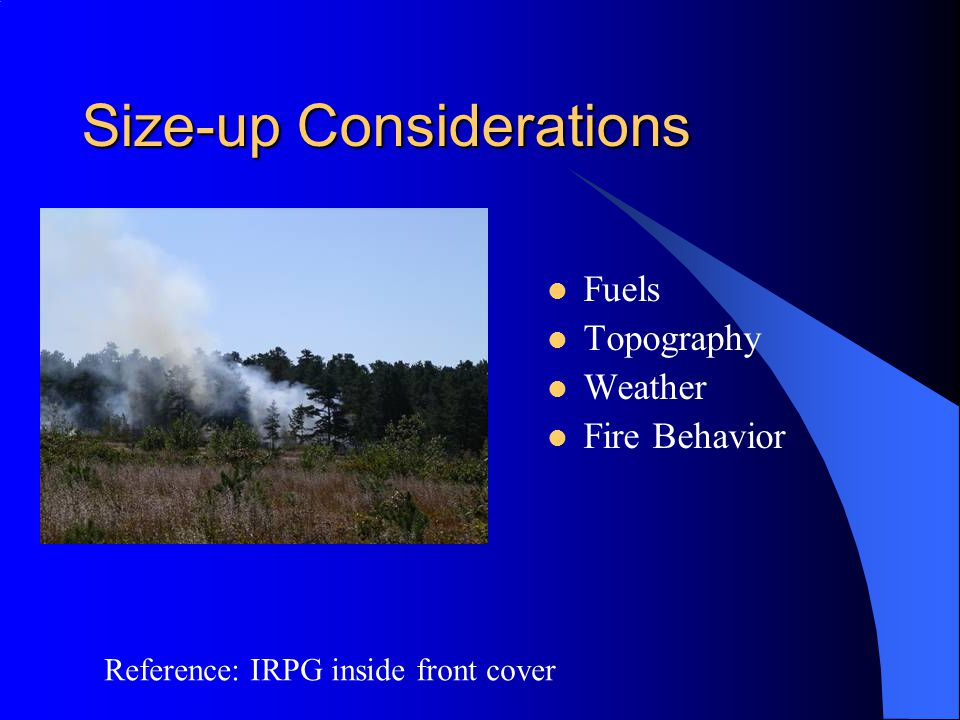 Size-up Considerations Fuels Topography Weather Fire Behavior Reference: IRPG inside front cover