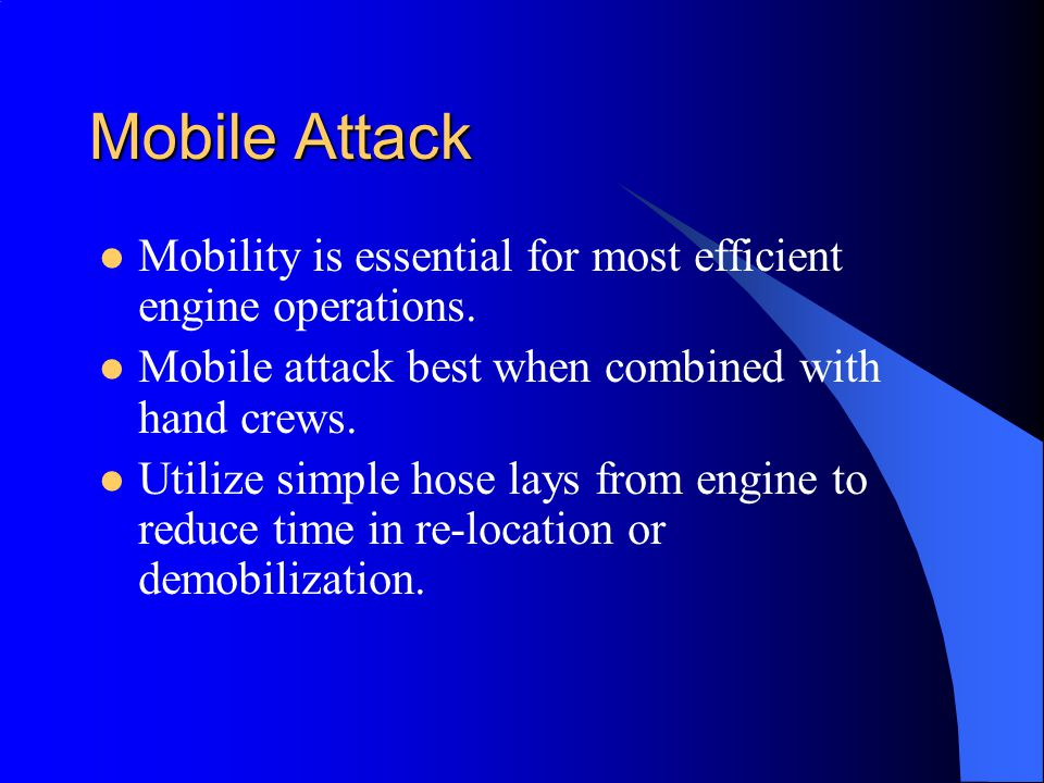 Mobile Attack Mobility is essential for most efficient engine operations. Mobile attack best when combined with hand crews. Utilize simple hose lays f