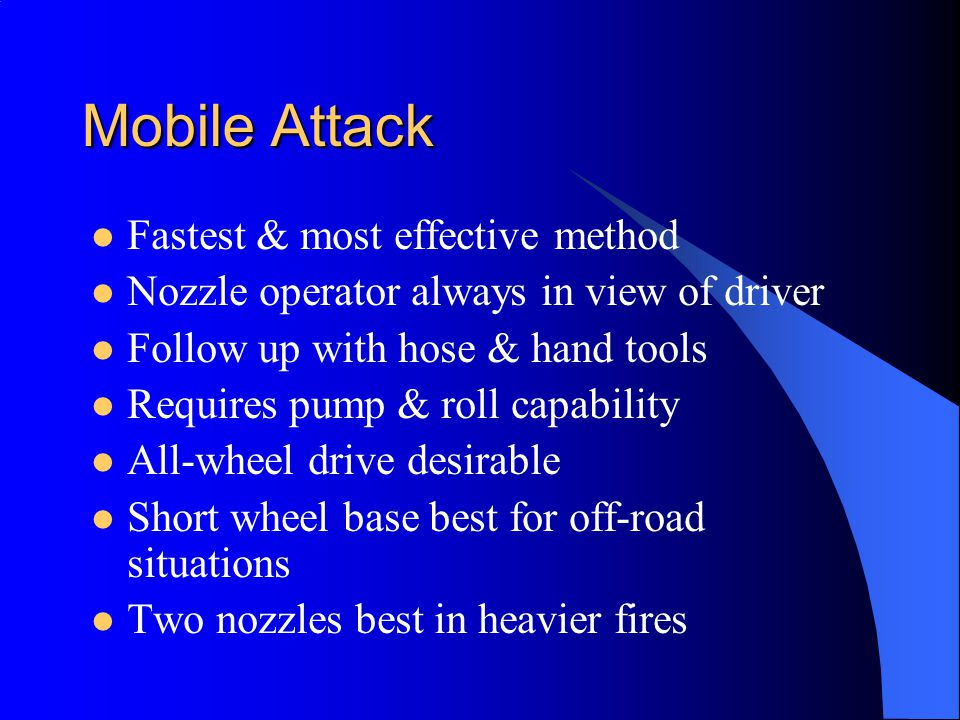 Mobile Attack Fastest & most effective method Nozzle operator always in view of driver Follow up with hose & hand tools Requires pump & roll capability All-wheel drive desirable Short wheel base best for off-road situations Two nozzles best in heavier fires