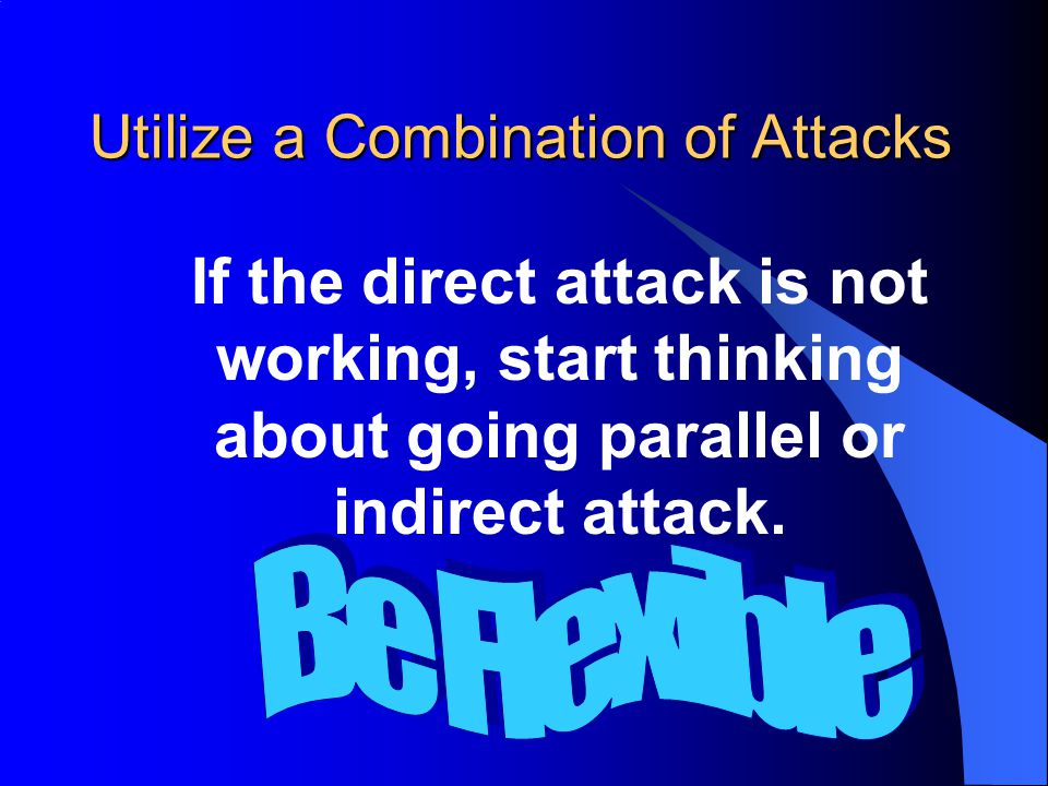 Utilize a Combination of Attacks If the direct attack is not working, start thinking about going parallel or indirect attack.