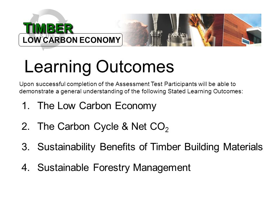 & the Learning Outcomes Upon successful completion of the Assessment Test Participants will be able to demonstrate a general understanding of the following Stated Learning Outcomes: 1.The Low Carbon Economy 2.The Carbon Cycle & Net CO 2 3.Sustainability Benefits of Timber Building Materials 4.Sustainable Forestry Management