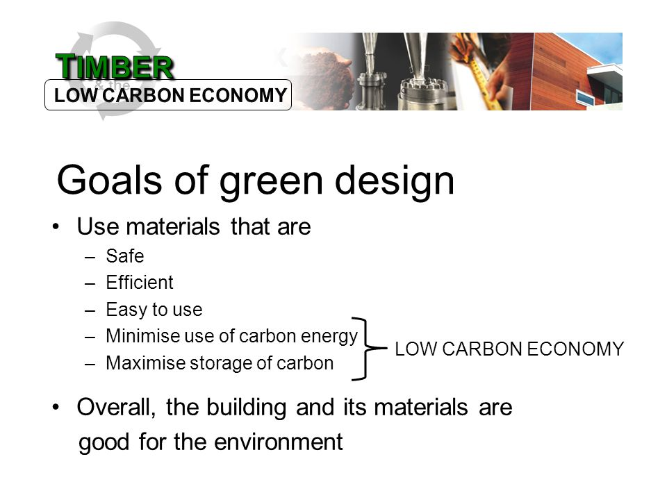 & the Use materials that are –Safe –Efficient –Easy to use –Minimise use of carbon energy –Maximise storage of carbon Goals of green design LOW CARBON ECONOMY Overall, the building and its materials are good for the environment