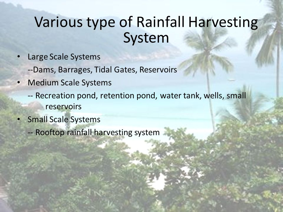 Introduction Large Scale Systems --Dams, Barrages, Tidal Gates, Reservoirs Medium Scale Systems -- Recreation pond, retention pond, water tank, wells, small reservoirs Small Scale Systems -- Rooftop rainfall harvesting system Various type of Rainfall Harvesting System