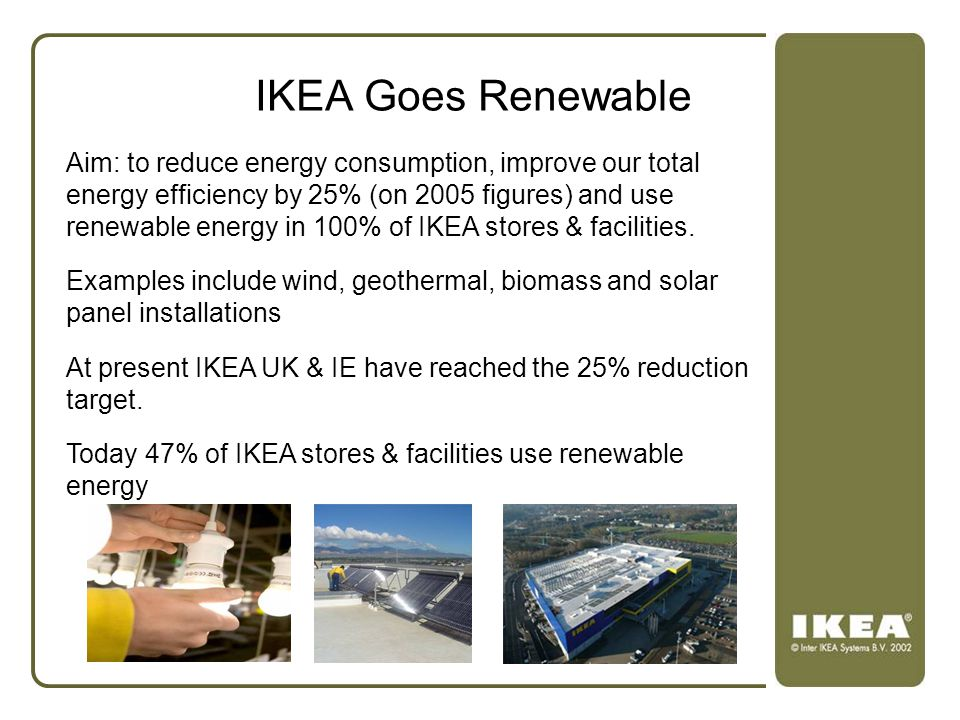IKEA Goes Renewable Aim: to reduce energy consumption, improve our total energy efficiency by 25% (on 2005 figures) and use renewable energy in 100% o