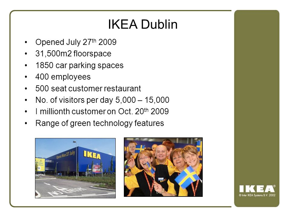 IKEA Dublin Opened July 27 th 2009 31,500m2 floorspace 1850 car parking spaces 400 employees 500 seat customer restaurant No. of visitors per day 5,00