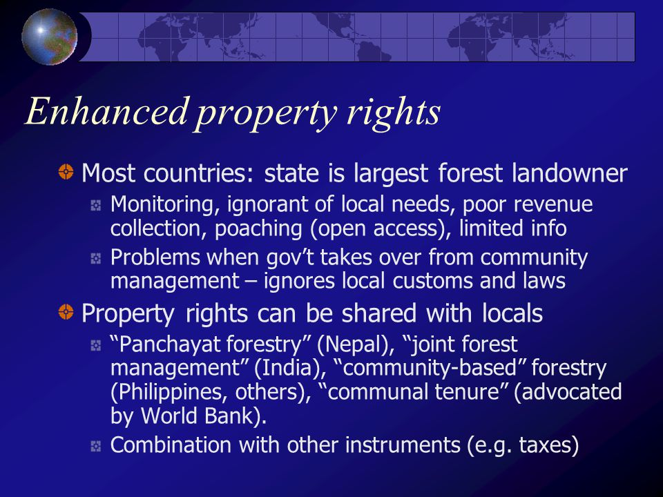 Enhanced property rights Most countries: state is largest forest landowner Monitoring, ignorant of local needs, poor revenue collection, poaching (open access), limited info Problems when gov't takes over from community management – ignores local customs and laws Property rights can be shared with locals Panchayat forestry (Nepal), joint forest management (India), community-based forestry (Philippines, others), communal tenure (advocated by World Bank).