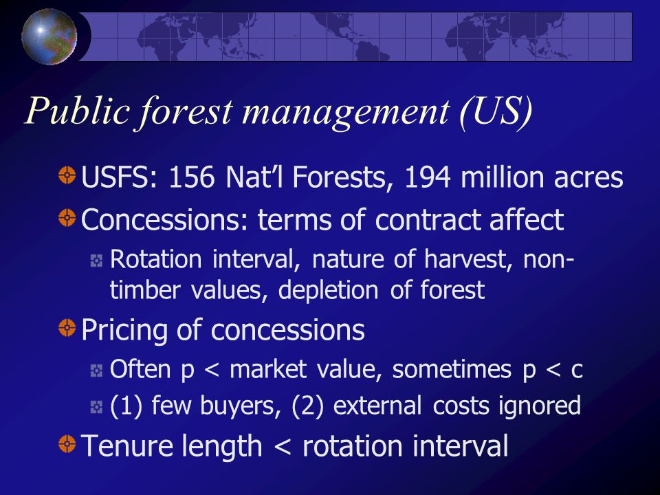 Public forest management (US) USFS: 156 Nat'l Forests, 194 million acres Concessions: terms of contract affect Rotation interval, nature of harvest, non- timber values, depletion of forest Pricing of concessions Often p < market value, sometimes p < c (1) few buyers, (2) external costs ignored Tenure length < rotation interval
