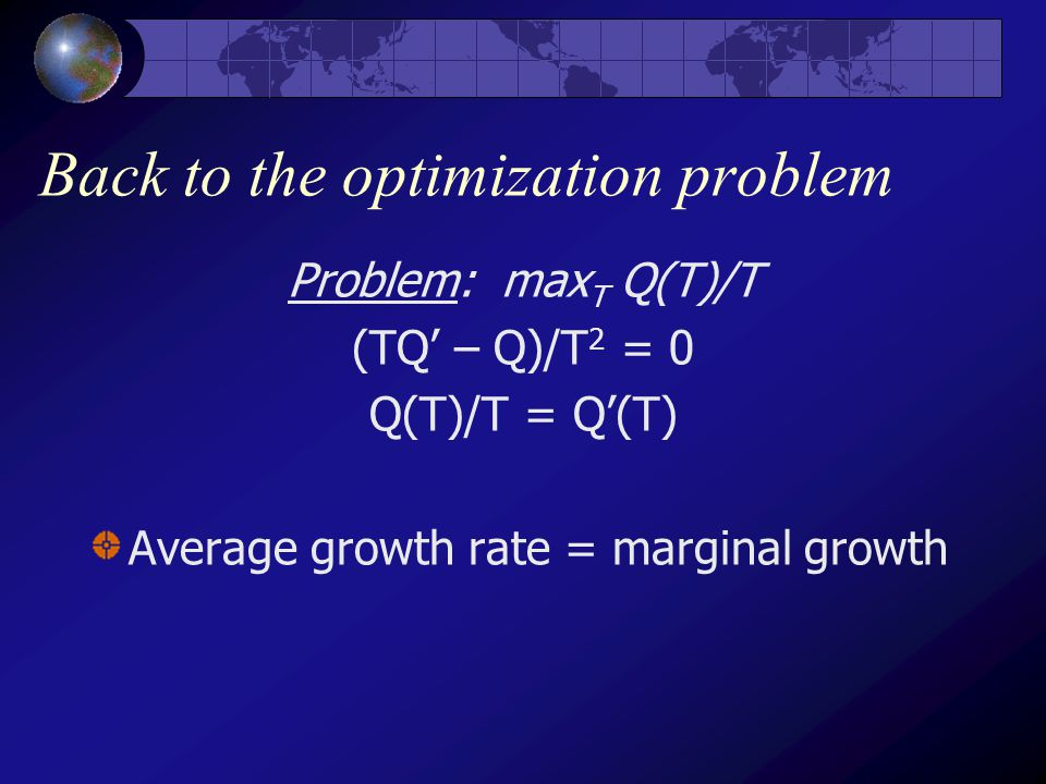 Back to the optimization problem Problem: max T Q(T)/T (TQ' – Q)/T 2 = 0 Q(T)/T = Q'(T) Average growth rate = marginal growth