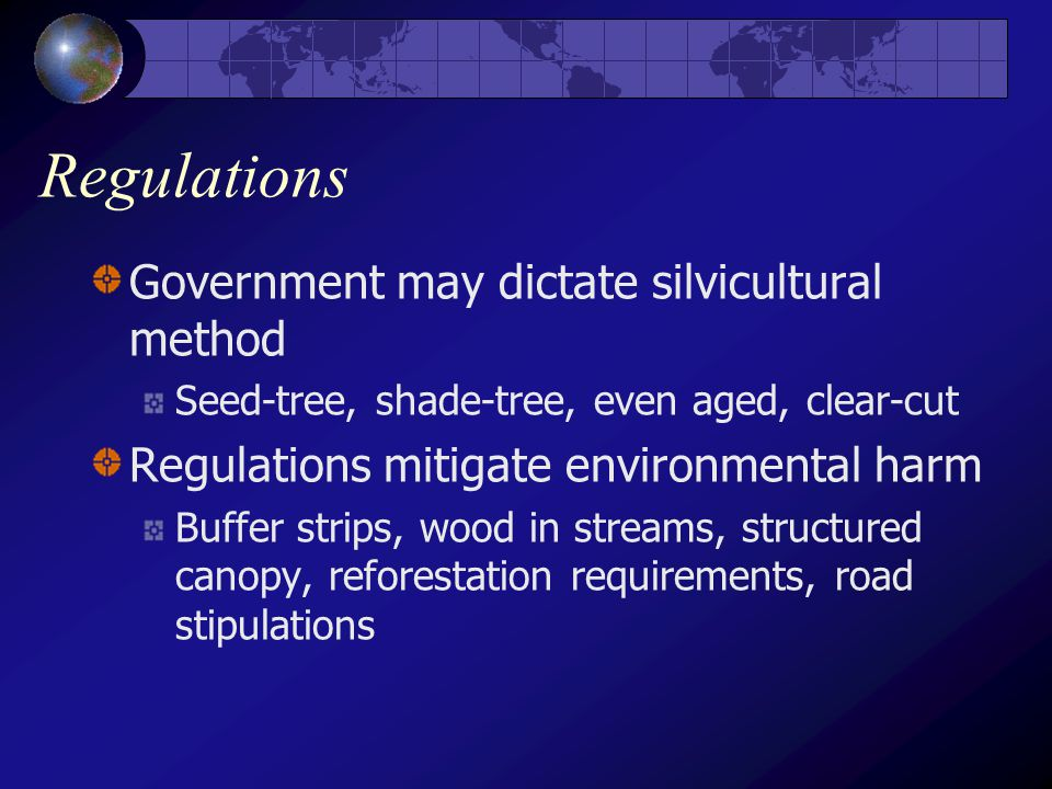 Regulations Government may dictate silvicultural method Seed-tree, shade-tree, even aged, clear-cut Regulations mitigate environmental harm Buffer strips, wood in streams, structured canopy, reforestation requirements, road stipulations